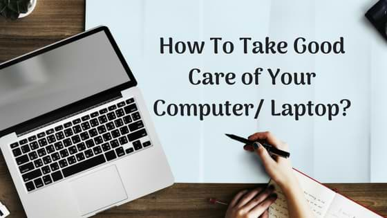 How to take good care of your Computer/ Laptop?